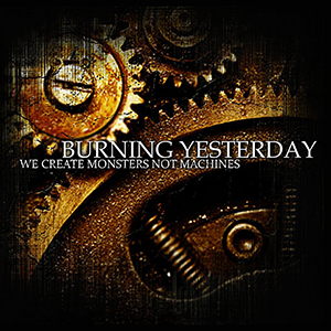 We Create Monsters Not Machines by Burning Yesterday